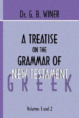 A Treatise on the Grammer of New Testament Greek - Winer, G B