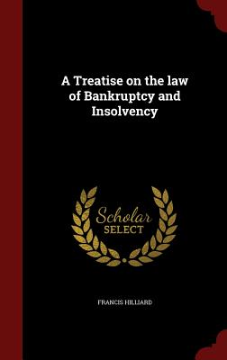 A Treatise on the Law of Bankruptcy and Insolvency - Hilliard, Francis