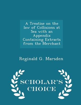 A Treatise on the Law of Collisions at Sea with an Appendix Containing Extracts from the Merchant - Scholar's Choice Edition - Marsden, Reginald G