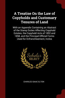 A Treatise on the Law of Copyholds and Customary Tenures of Land: With an Appendix Containing an Abstract of the Stamp Duties Affecting Copyhold Estates, the Copyhold Acts of 1852 and 1858, and the Principal Official Forms Used for Enfranchisement, Inclos - Elton, Charles Isaac