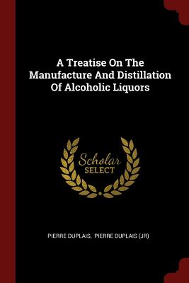 A Treatise on the Manufacture and Distillation of Alcoholic Liquors - Duplais, Pierre
