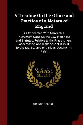 A Treatise on the Office and Practice of a Notary of England: As Connected with Mercantile Instruments, and on the Law Merchant, and Statutes, Relative to the Presentment, Acceptance, and Dishonour of Bills of Exchange, &C., and to Various Documents Relat - Brooke, Richard
