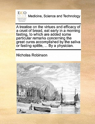 A Treatise on the Virtues and Efficacy of a Crust of Bread, Eat Early in a Morning Fasting, to Which Are Added Some Particular Remarks Concerning the Great Cures Accomplished by the Saliva or Fasting Spittle, ... by a Physician. - Robinson, Nicholas