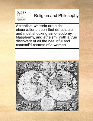 A Treatise, Wherein Are Strict Observations Upon That Detestable and Most Shocking Sin of Sodomy, Blasphemy, and Atheism. with a True Discovery of All the Beautiful and Conceal'd Charms of a Woman - Multiple Contributors