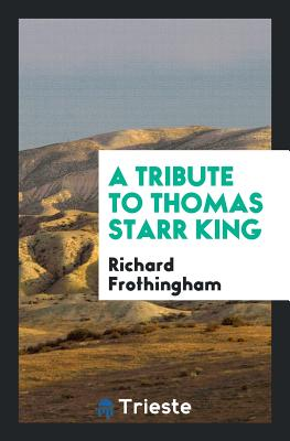 A Tribute to Thomas Starr King - Frothingham, Richard