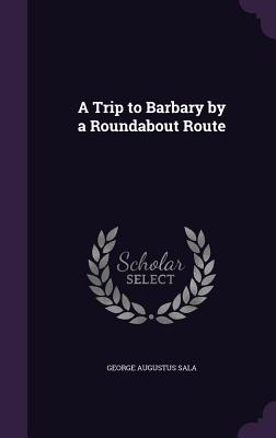 A Trip to Barbary by a Roundabout Route - Sala, George Augustus