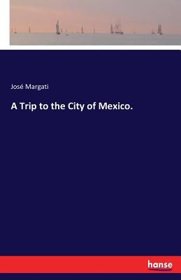 A Trip to the City of Mexico. - Margati, Jose