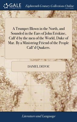 A Trumpet Blown in the North, and Sounded in the Ears of John Eriskine, Call'd by the Men of the World, Duke of Mar. by a Ministring Friend of the People Call'd Quakers. - Defoe, Daniel