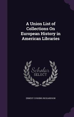 A Union List of Collections on European History in American Libraries - Richardson, Ernest Cushing