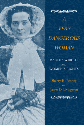 A Very Dangerous Woman: Martha Wright and Women's Rights - Penney, Sherry H, and Livingston, James D, and Penney, Sharon H