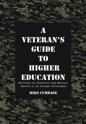 A Veteran's Guide to Higher Education: Surviving the Transition from Military Service to the Academic Environment - Cubbage, Mike