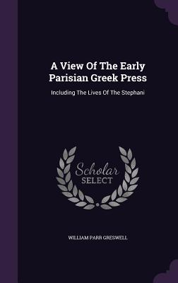A View of the Early Parisian Greek Press: Including the Lives of the Stephani - Greswell, William Parr