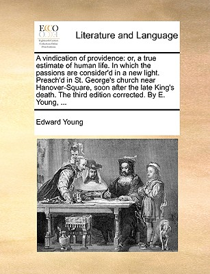 A Vindication of Providence: Or, a True Estimate of Human Life. in Which the Passions Are Consider'd in a New Light. Preach'd in St. George's Church Near Hanover-Square, Soon After the Late King's Death. the Third Edition Corrected. by E. Young, ... - Young, Edward