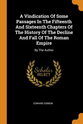 A Vindication of Some Passages in the Fifteenth and Sixteenth Chapters of the History of the Decline and Fall of the Roman Empire: By the Author - Gibbon, Edward