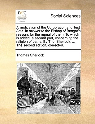 A Vindication of the Corporation and Test Acts. in Answer to the Bishop of Bangor's Reasons for the Repeal of Them. to Which Is Added: A Second Part, Concerning the Religion of Oaths. by Tho. Sherlock, ... the Second Edition, Corrected. - Sherlock, Thomas