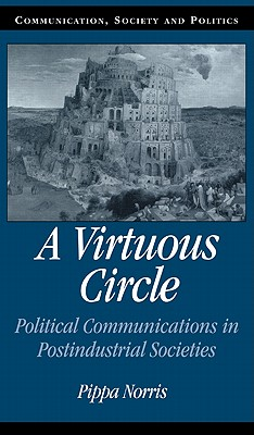 A Virtuous Circle: Political Communications in Postindustrial Societies - Norris, Pippa, and Bennett, W Lance, Professor (Editor), and Entman, Robert M (Editor)