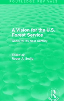 A Vision for the U.S. Forest Service: Goals for Its Next Century - Sedjo, Roger A, Professor (Editor)