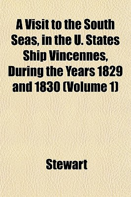 A Visit to the South Seas, in the U. States Ship Vincennes, During the Years 1829 and 1830 (Volume 1) - Stewart, Jr.