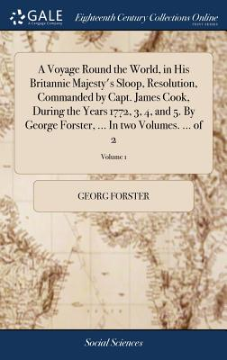 A Voyage Round the World, in His Britannic Majesty's Sloop, Resolution, Commanded by Capt. James Cook, During the Years 1772, 3, 4, and 5. by George Forster, ... in Two Volumes. ... of 2; Volume 1 - Forster, Georg