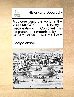 A Voyage Round the World, in the Years MDCCXL, I, II, III, IV. by George Anson, ... Compiled from His Papers and Materials, by Richard Walter, ... Volume 1 of 2 - Anson, George