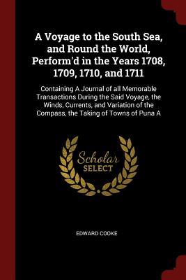 A Voyage to the South Sea, and Round the World, Perform'd in the Years 1708, 1709, 1710, and 1711: Containing a Journal of All Memorable Transactions During the Said Voyage, the Winds, Currents, and Variation of the Compass, the Taking of Towns of Puna a - Cooke, Edward