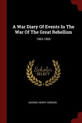 A War Diary of Events in the War of the Great Rebellion: 1863-1865 - Gordon, George Henry