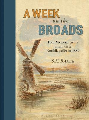 A Week on the Broads: Four Victorian gents at sail on a Norfolk gaffer in 1889 - Baker, S. K., and Goffe, Michael (Foreword by)