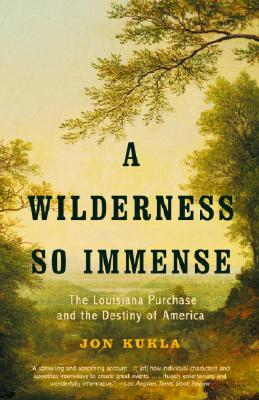 A Wilderness So Immense: The Louisiana Purchase and the Destiny of America - Kukla, John, and Kukla, Jon, Dr.