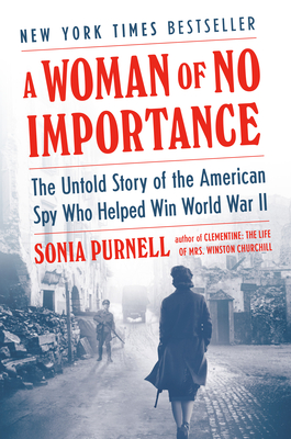 A Woman of No Importance: The Untold Story of the American Spy Who Helped Win World War II - Purnell, Sonia