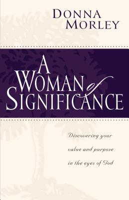 A Woman of Significance: Discovering Your Value in the Eyes of God - Morley, Donna