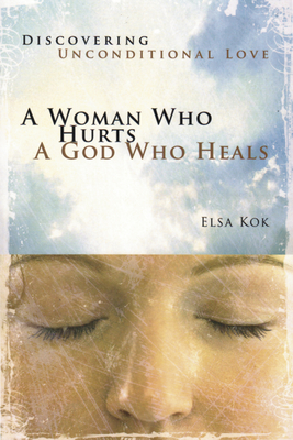 A Woman Who Hurts, a God Who Heals: Discovering Unconditional Love - Kok, Elsa