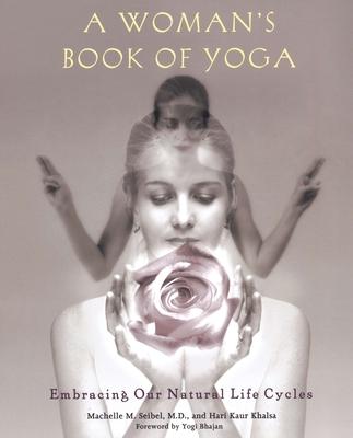 A Woman's Book of Yoga: Embracing Our Natural Life Cycles - Seibel, Machelle M, M.D., Ob/Gyn, and Khalsa, Hari Kaur