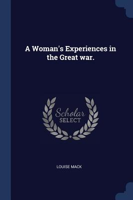 A Woman's Experiences in the Great War. - Mack, Louise