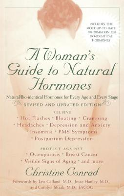 A Woman's Guide to Natural Hormones: Natural/Bio-Identical Hormones for Every Age and Every Stage, Revised and Updated Edition - Conrad, Christine