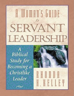 A Woman's Guide to Servant Leadership: A Biblical Study of Becoming a Christlike Leader - Kelley, Rhonda Harrington