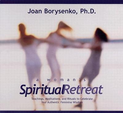 A Woman's Spiritual Retreat: Teachings, Meditations, and Rituals to Celebrate Your Authentic Feminine Wisdom - Borysenko, Joan, PH.D.
