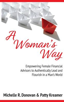 A Woman's Way: Empowering Female Financial Advisors to Authentically Lead and Flourish in a Man's World - Kreamer, Patty, and Donovan, Michelle R