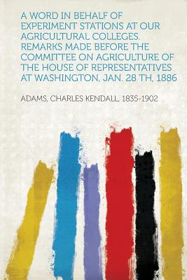 A Word in Behalf of Experiment Stations at Our Agricultural Colleges. Remarks Made Before the Committee on Agriculture of the House of Representatives at Washington, Jan. 28 Th, 1886 - 1835-1902, Adams Charles Kendall