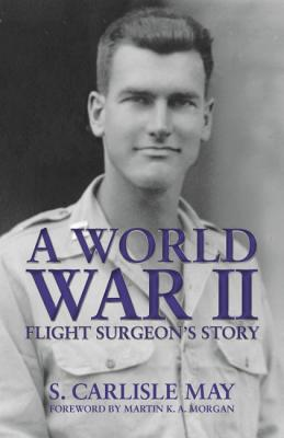 A World War II Flight Surgeon's Story - May, S, and Morgan, Martin (Foreword by)