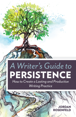 A Writer's Guide to Persistence: How to Create a Lasting and Productive Writing Practice - Rosenfeld, Jordan
