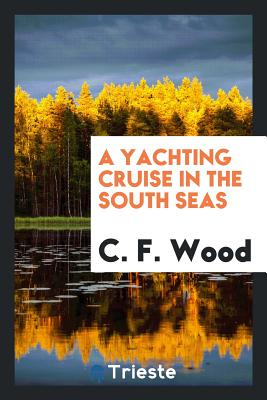 A Yachting Cruise in the South Seas - Wood, C F