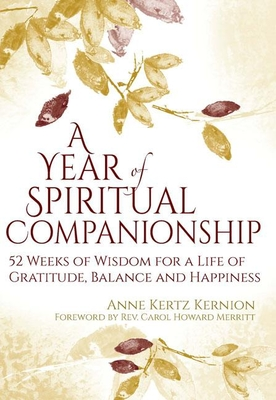A Year of Spiritual Companionship: 52 Weeks of Wisdom for a Life of Gratitude, Balance and Happiness - Kernion, Anne Kertz, and Merritt, Carol Howard, Rev. (Foreword by)