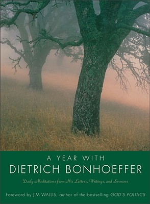 A Year with Dietrich Bonhoeffer: Daily Meditations from His Letters, Writings, and Sermons - Bonhoeffer, Dietrich, and Barnhill, Carla (Editor), and Wallis, Jim (Foreword by)
