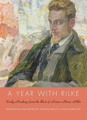 A Year with Rilke: Daily Readings from the Best of Rainer Maria Rilke - Rilke, Rainer Maria, and Macy, Joanna (Translated by), and Barrows, Anita (Translated by)
