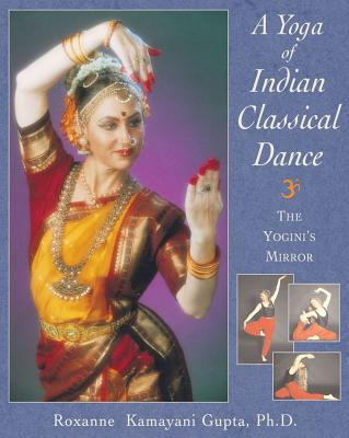 A Yoga of Indian Classical Dance: The Yogini's Mirror - Gupta, Roxanne Kamayani, PH.D.