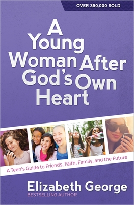 A Young Woman After God's Own Heart: A Teen's Guide to Friends, Faith, Family, and the Future - George, Elizabeth