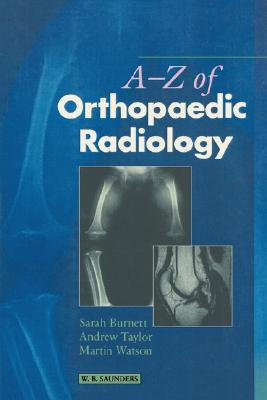 A-Z of Orthopaedic Radiology - Burnett, Sarah, and Taylor, Andrew, and Watson, Martin