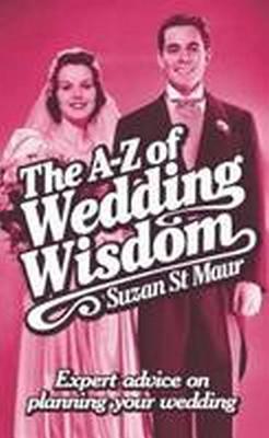 A-Z Of Wedding Wisdom: Expert Advice on Planning Your Wedding - St.Maur, Suzan