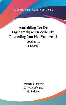 Aanleiding Tot de Ligchamelijke En Zedelijke Opvoeding Van Het Vrouwelijk Geslacht - Darwin, Erasmus