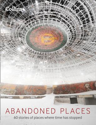 Abandoned Places: 60 Stories of Places Where Time Stopped - Happer, Richard